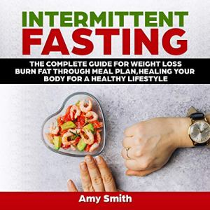 Intermittent Fasting: The Complete Guide for Weight Loss, Burn Fat Through Meal Plan, Healing Your Body for a Healthy Lifestyle Audiobook By Amy Smith cover art