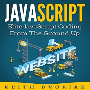 JavaScript: Elite JavaScript Coding from the Ground Up Audiobook By Keith Dvorjak cover art