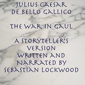 Julius Caesar De Bello Gallico, The War in Gaul: A Storyteller's Version Audiobook By Sebastian Lockwood cover art