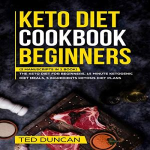 Keto Diet Cookbook Beginners: (3 Manuscripts in 1 Book) The Keto Diet for Beginners, 15 Minute Ketogenic Diet Meals, 5 Ingredients Ketosis Diet Plans - Complete Guide to The Ketogenic Lifestyle Audiobook By Ted Duncan cover art