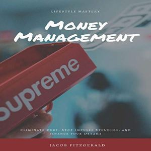 LifeStyle Mastery Money Management: Eliminate Debt, Stop Impulse Spending, and Finance Your Dreams Audiobook By Jacob Fitzgerald cover art