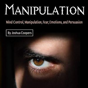 Manipulation: Mind Control, Manipulation, Fear, Emotions, and Persuasion Audiobook By Joshua Coopers cover art