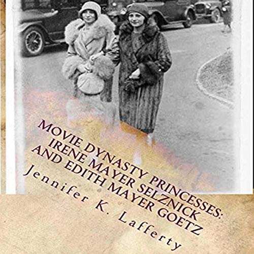 Movie Dynasty Princesses: Irene Mayer Selznick and Edith Mayer Goetz Audiobook By Jennifer K. Lafferty cover art