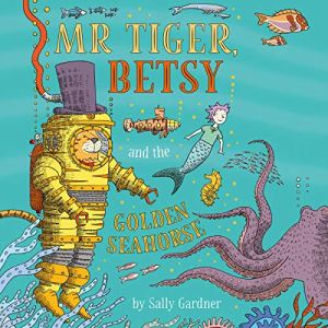 Mr Tiger, Betsy and the Golden Seahorse Audiobook By Sally Gardner cover art