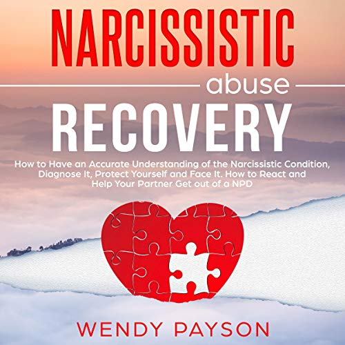Narcissistic Abuse Recovery: How to Have an Accurate Understanding of the Narcissistic Condition, Diagnose It, Protect Yourself and Face It. How to React and Help Your Partner Get out of a NPD Audiobook By Wendy Payson cover art