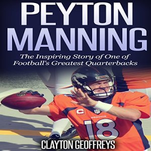 Peyton Manning: The Inspiring Story of One of Football's Greatest Quarterbacks Audiobook By Clayton Geoffreys cover art