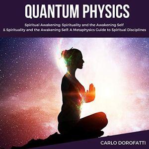 Quantum Physics: Including: Spiritual Awakening, Spirituality and the Awakening Self Audiobook By Carlo Dorofatti cover art