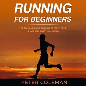 Running for Beginners: The Training Guide to Run Properly, Get in Shape and Enjoy Your Body Audiobook By Peter Coleman cover art