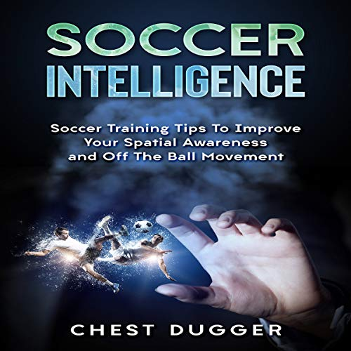 Soccer Intelligence: Soccer Training Tips to Improve Your Spatial Awareness and off the Ball Movement Audiobook By Chest Dugger cover art