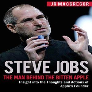 Steve Jobs: The Man Behind the Bitten Apple Audiobook By JR MacGregor cover art