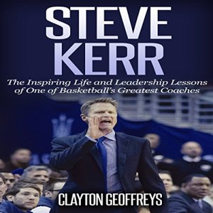 Steve Kerr: The Inspiring Life and Leadership Lessons of One of Basketball's Greatest Coaches: Basketball Biography & Leadership Books Audiobook By Clayton Geoffreys cover art