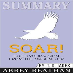 Summary of Soar!: Build Your Vision from the Ground Up by T.D. Jakes Audiobook By Abbey Beathan cover art