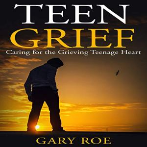 Teen Grief: Caring for the Grieving Teenage Heart Audiobook By Gary Roe cover art