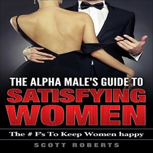 The Alpha Male's Guide to Satisfying Women Audiobook By Scott Roberts cover art