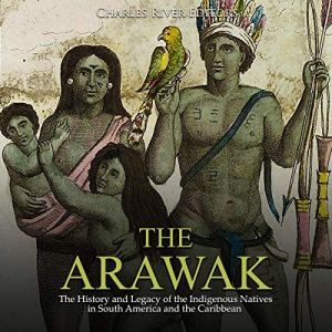 The Arawak: The History and Legacy of the Indigenous Natives in South America and the Caribbean Audiobook By Charles River Editors cover art