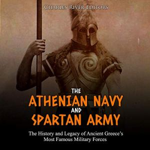 The Athenian Navy and Spartan Army: The History and Legacy of Ancient Greece's Most Famous Military Forces Audiobook By Charles River Editors cover art