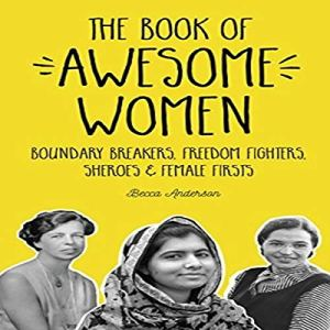 The Book of Awesome Women: Boundary Breakers, Freedom Fighters, Sheroes and Female Firsts Audiobook By Becca Anderson cover art