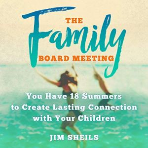 The Family Board Meeting: You Have 18 Summers to Create Lasting Connection with Your Children Audiobook By Jim Sheils cover art