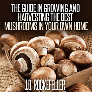 The Guide in Growing and Harvesting the Best Mushrooms in Your Own Home Audiobook By J.D. Rockefeller cover art