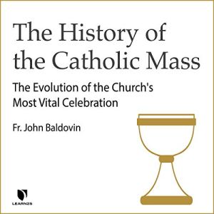 The History of the Catholic Mass: The Evolution of the Church's Most Vital Celebration Audiobook By John Francis Baldovin cover art