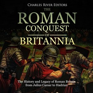 The Roman Conquest of Britannia: The History and Legacy of Roman Britain from Julius Caesar to Hadrian Audiobook By Charles River Editors cover art