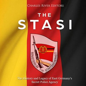 The Stasi: The History and Legacy of East Germany's Secret Police Agency Audiobook By Charles River Editors cover art