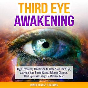 Third Eye Awakening: High Frequency Meditation to Open Your Third Eye, Activate Your Pineal Gland, Balance Chakras, Heal Spiritual Energy, & Release Fear Audiobook By Mindfulness Training cover art