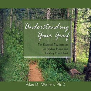 Understanding Your Grief Audiobook By Alan D. Wolfelt cover art