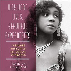 Wayward Lives, Beautiful Experiments Audiobook By Saidiya Hartman cover art