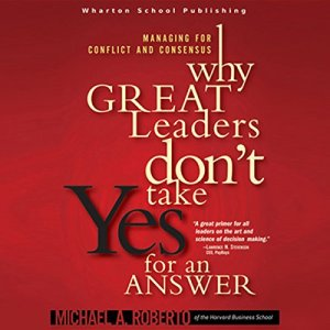 Why Great Leaders Don't Take Yes for an Answer Audiobook By Michael A. Roberto cover art