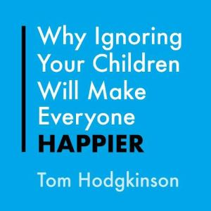 Why Ignoring Your Children Will Make Everyone Happier Audiobook By Tom Hodgkinson cover art