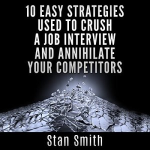 10 Easy Strategies Used to Crush a Job Interview and Annihilate Your Competitors Audiobook By Stan Smith cover art