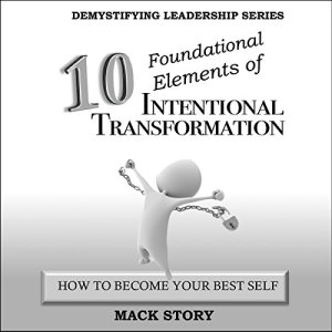 10 Foundational Elements of Intentional Transformation: How to Become Your Best Self Audiobook By Mack Story cover art