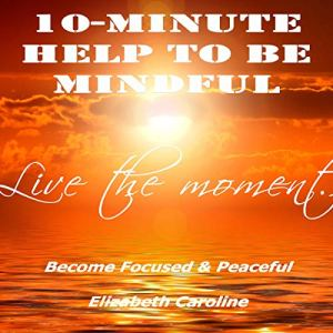 10-Minute Help to Be Mindful: Become Focused & Peaceful Audiobook By Elizabeth Caroline cover art