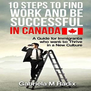 10 Steps to Find Work and Be Successful in Canada Audiobook By Gabriela M Radix cover art