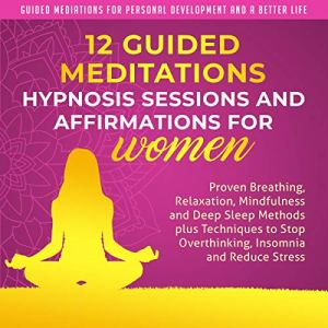 12 Guided Meditations, Hypnosis Sessions and Affirmations for Women Audiobook By Guided Mediations for Personal Development and a Better Life cover art