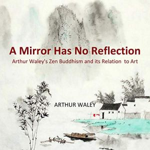 A Mirror Has No Reflection: Arthur Waley's Zen Buddhism and Its Relation to Art Audiobook By Arthur Waley cover art