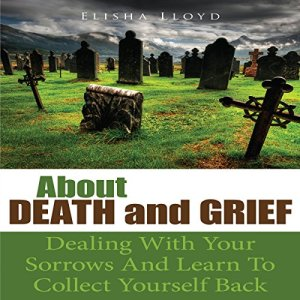 About Death and Grief: Dealing with Your Sorrows and Learn to Collect Yourself Back Audiobook By Elisha Lloyd cover art