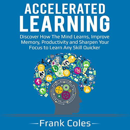 Accelerated Learning: Discover How the Mind Learns, Improve Memory, Productivity and Sharpen Your Focus to Learn Any Skill Quicker Audiobook By Frank Coles cover art