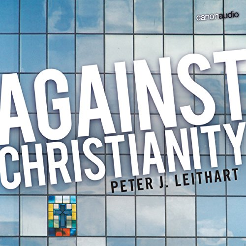 Against Christianity Audiobook By Peter J. Leithart cover art