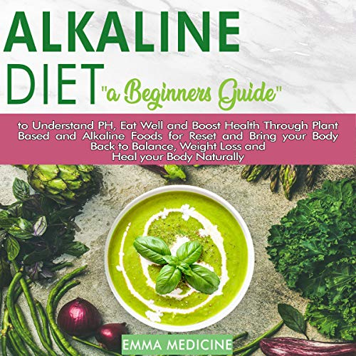 Alkaline Diet: A Beginners Guide to Understand PH, Eat Well and Boost Health Through Plant Based and Alkaline Foods for Reset and Bring Your Body Back to Balance, Weight Loss, and Heal Your Body Naturally Audiobook By Emma Medicine cover art