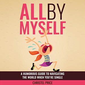 All by Myself: A Humorous Guide to Navigating the World When You're Single Audiobook By Christel Price cover art
