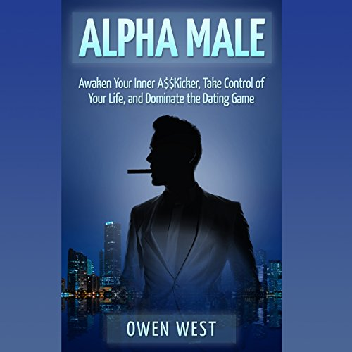 Alpha Male: Awaken the Inner A$$kicker, Take Control of Your Life, and Dominate the Dating Game Audiobook By Owen West cover art