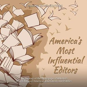 America's Most Influential Editors: The History of the Newspaper Publishers Who Changed American Journalism and Politics Audiobook By Charles River Editors cover art