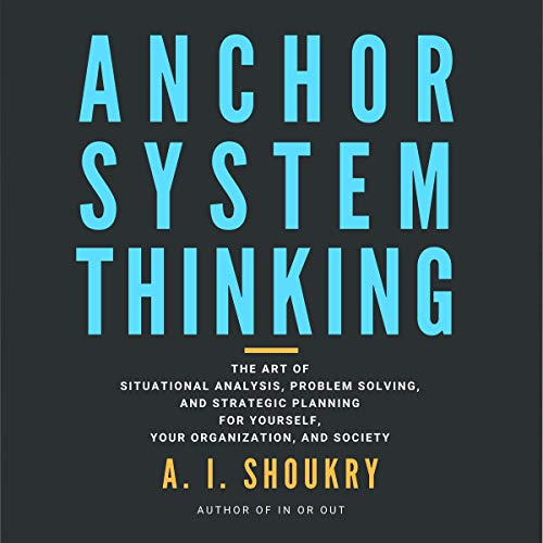 Anchor System Thinking: The Art of Situational Analysis, Problem Solving, and Strategic Planning for Yourself, Your Organization, and Society Audiobook By A. I. Shoukry cover art