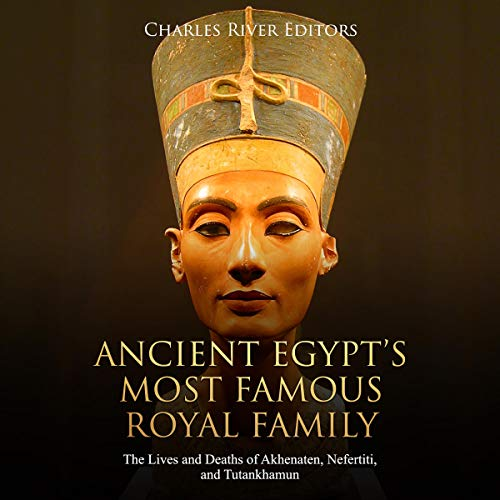 Ancient Egypt's Most Famous Royal Family: The Lives and Deaths of Akhenaten, Nefertiti, and Tutankhamun Audiobook By Charles River Editors cover art
