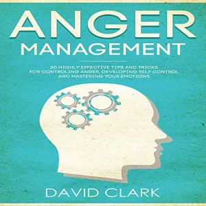 Anger Management: 30 Highly Effective Tips and Tricks for Controlling Anger, Developing Self-Control, and Mastering Your Emotions Audiobook By David Clark cover art