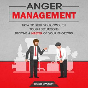 Anger Management: How to Keep Your Cool in Tough Situations Audiobook By David Dawson cover art