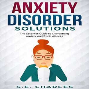 Anxiety Disorder Solutions: The Essential Guide to Overcoming Anxiety and Panic Attacks Audiobook By S.E. Charles cover art