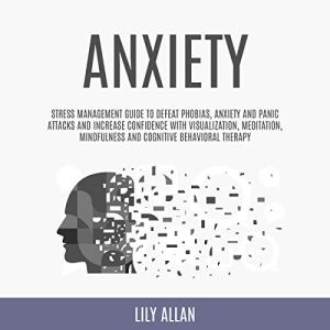 Anxiety: Stress Management Guide to Defeat Phobias, Anxiety and Panic Attacks and Increase Confidence with Visualization, Meditation, Mindfulness, and Cognitive Behavioral Therapy Audiobook By Lily Allan cover art